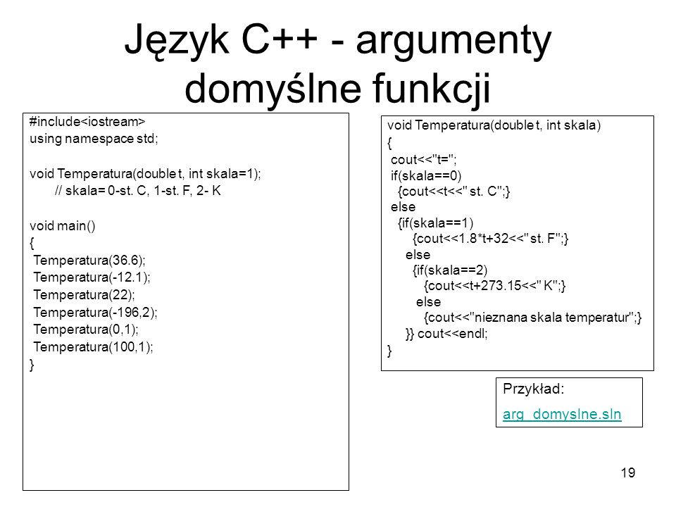 19 Język C++ - argumenty domyślne funkcji #include using namespace std; void Temperatura(double t, int skala=1); // skala= 0-st. C, 1-st. F, 2- K void