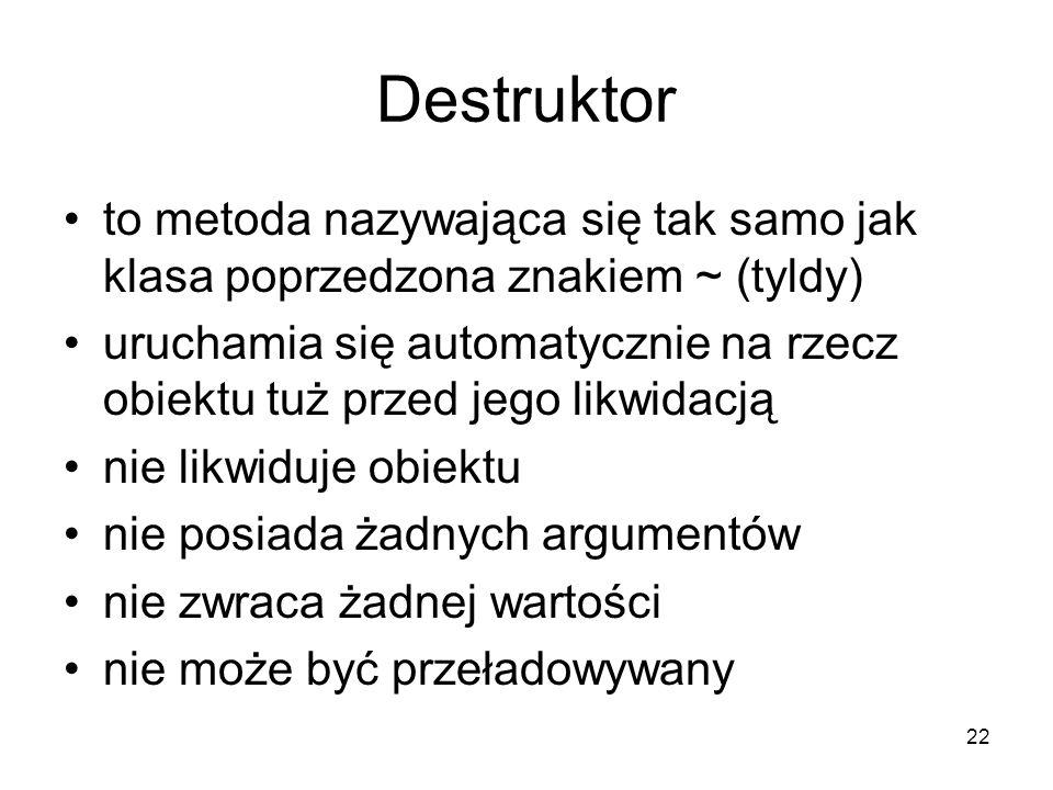 22 Destruktor to metoda nazywająca się tak samo jak klasa poprzedzona znakiem ~ (tyldy) uruchamia się automatycznie na rzecz obiektu tuż przed jego li