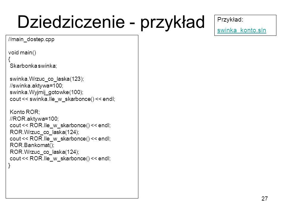 27 Dziedziczenie - przykład //main_dostep.cpp void main() { Skarbonka swinka; swinka.Wrzuc_co_laska(123); //swinka.aktywa=100; swinka.Wyjmij_gotowke(1