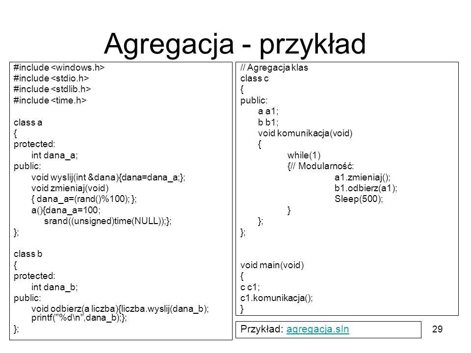 29 Agregacja - przykład #include class a { protected: int dana_a; public: void wyslij(int &dana){dana=dana_a;}; void zmieniaj(void) { dana_a=(rand()%1