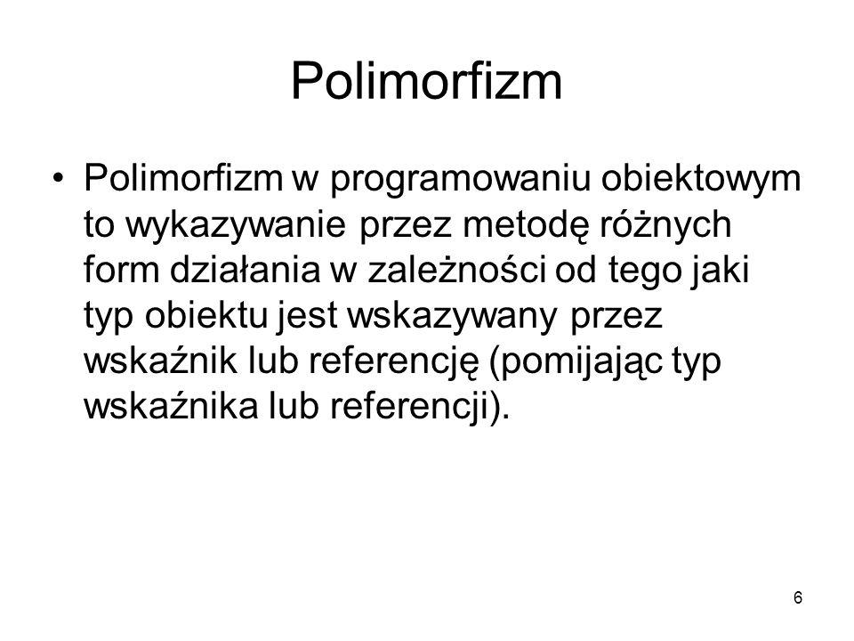 6 Polimorfizm Polimorfizm w programowaniu obiektowym to wykazywanie przez metodę różnych form działania w zależności od tego jaki typ obiektu jest wsk