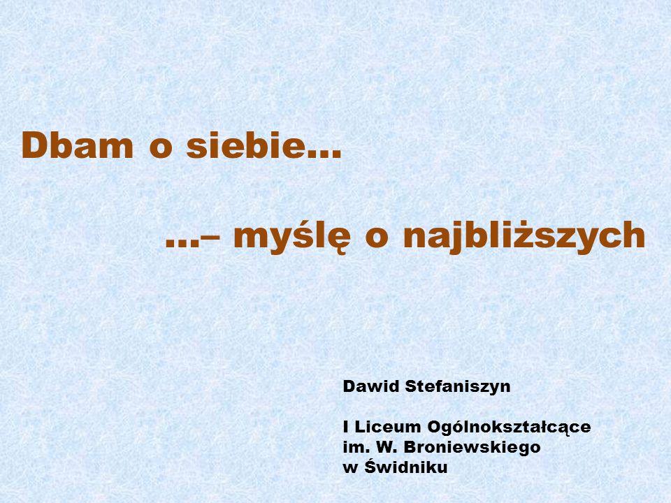 Dbam o siebie… …– myślę o najbliższych Dawid Stefaniszyn I Liceum Ogólnokształcące im. W. Broniewskiego w Świdniku
