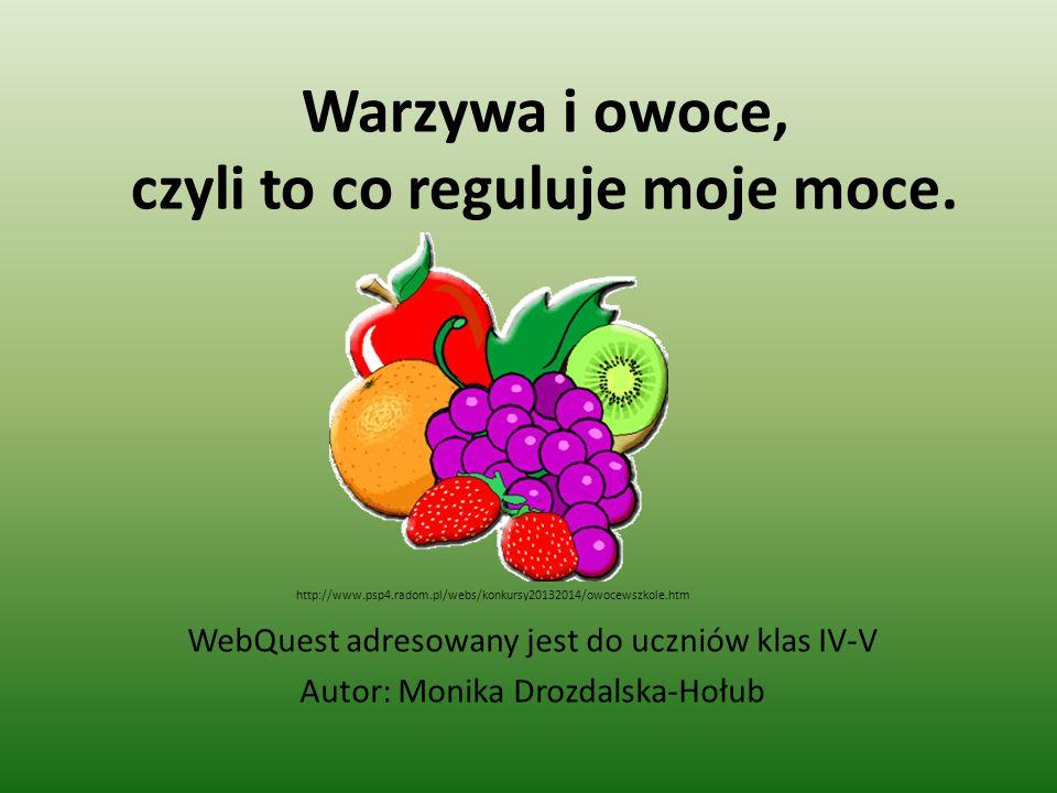 Warzywa i owoce, czyli to co reguluje moje moce. WebQuest adresowany jest do uczniów klas IV-V Autor: Monika Drozdalska-Hołub http://www.psp4.radom.pl
