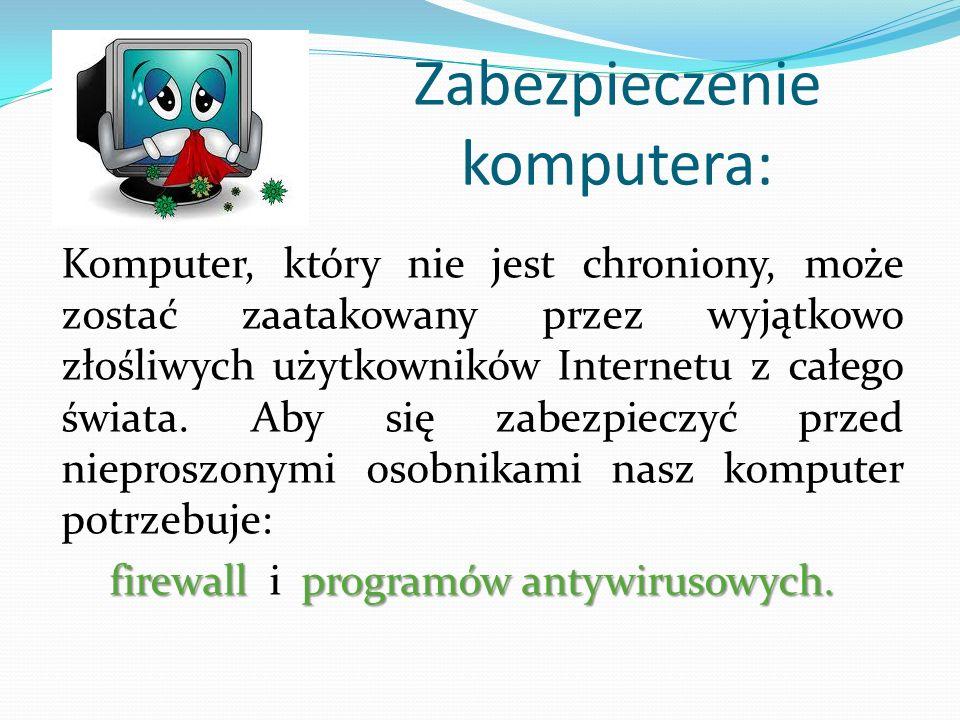 Zabezpieczenie komputera: Komputer, który nie jest chroniony, może zostać zaatakowany przez wyjątkowo złośliwych użytkowników Internetu z całego świata.