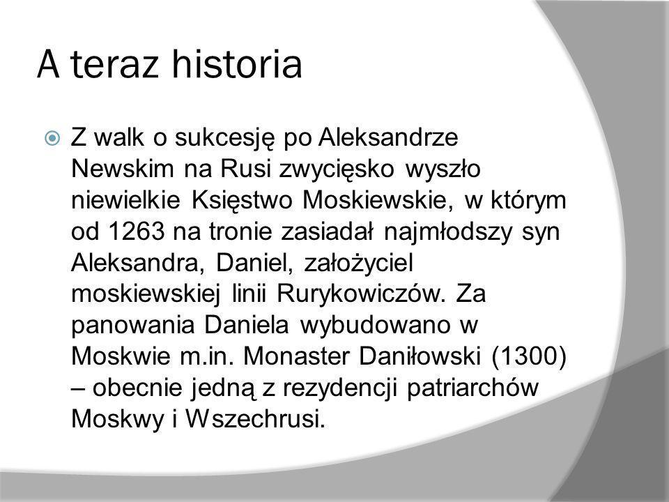 A teraz historia Z walk o sukcesję po Aleksandrze Newskim na Rusi zwycięsko wyszło niewielkie Księstwo Moskiewskie, w którym od 1263 na tronie zasiadał najmłodszy syn Aleksandra, Daniel, założyciel moskiewskiej linii Rurykowiczów.