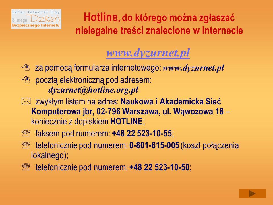 Hotline, do którego można zgłaszać nielegalne treści znalecione w Internecie za pomocą formularza internetowego: www.dyzurnet.pl pocztą elektroniczną pod adresem: dyzurnet@hotline.org.pl zwykłym listem na adres: Naukowa i Akademicka Sieć Komputerowa jbr, 02-796 Warszawa, ul.