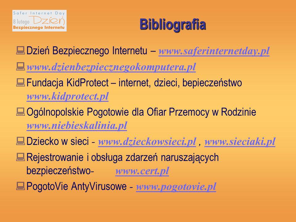 Bibliografia Dzień Bezpiecznego Internetu – www.saferinternetday.pl www.saferinternetday.pl www.dzienbezpiecznegokomputera.pl Fundacja KidProtect – internet, dzieci, bepieczeństwo www.kidprotect.pl www.kidprotect.pl Ogólnopolskie Pogotowie dla Ofiar Przemocy w Rodzinie www.niebieskalinia.pl www.niebieskalinia.pl Dziecko w sieci - www.dzieckowsieci.pl, www.sieciaki.plwww.dzieckowsieci.plwww.sieciaki.pl Rejestrowanie i obsługa zdarzeń naruszających bezpieczeństwo - www.cert.plwww.cert.pl PogotoVie AntyVirusowe - www.pogotovie.plwww.pogotovie.pl