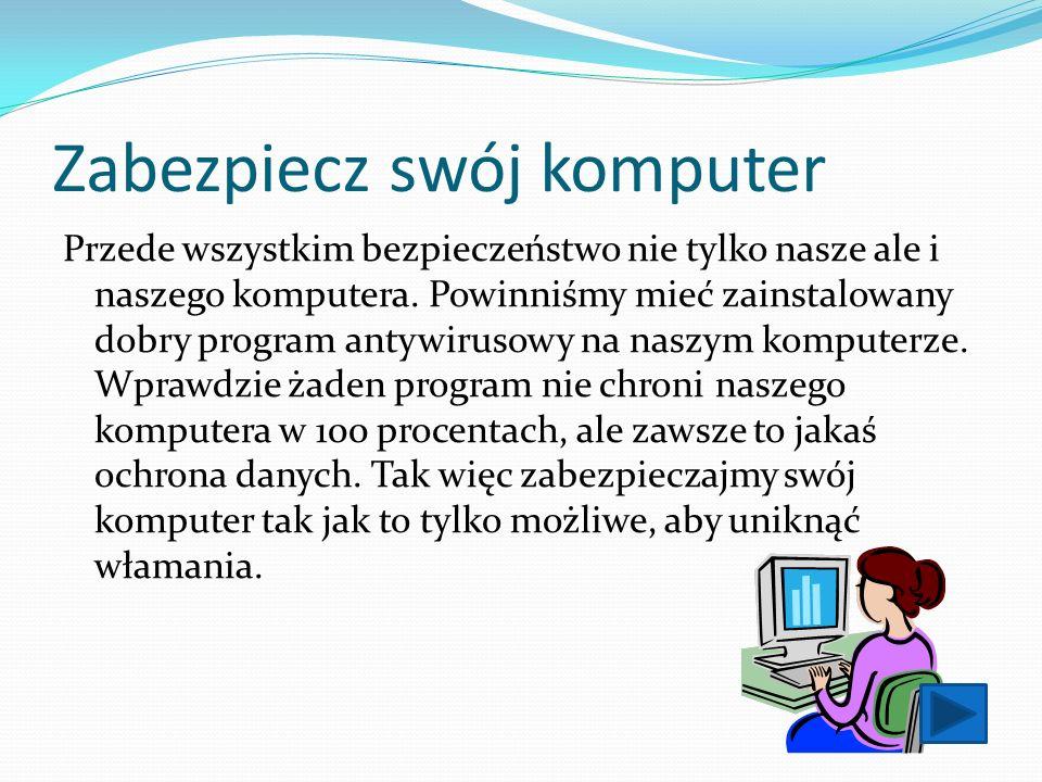 Zabezpiecz swój komputer Przede wszystkim bezpieczeństwo nie tylko nasze ale i naszego komputera. Powinniśmy mieć zainstalowany dobry program antywiru