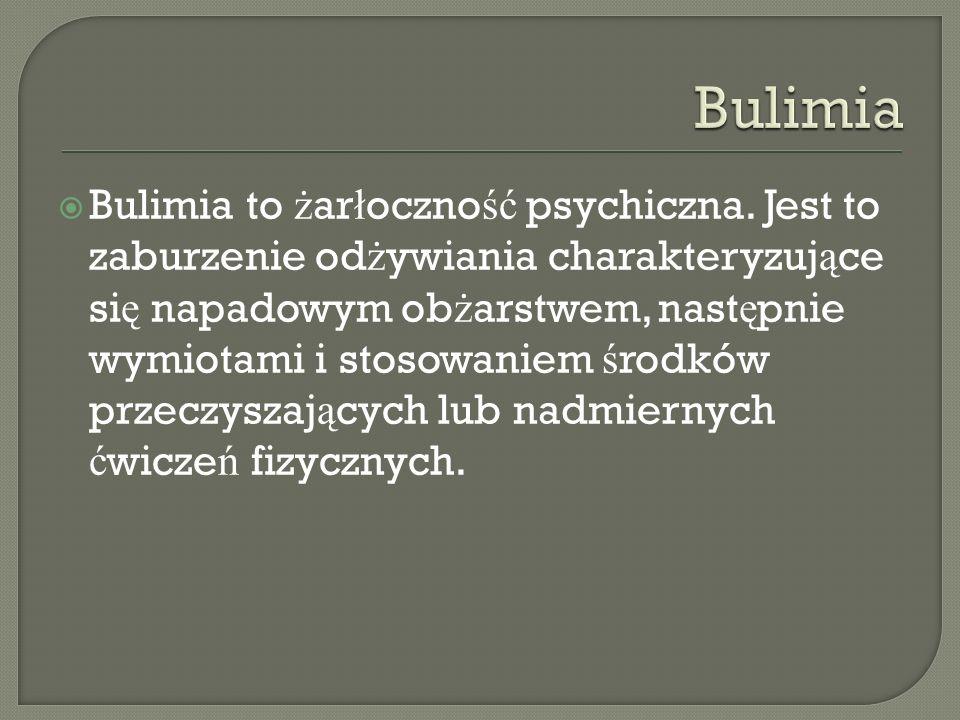 Bulimia to ż ar ł oczno ść psychiczna. Jest to zaburzenie od ż ywiania charakteryzuj ą ce si ę napadowym ob ż arstwem, nast ę pnie wymiotami i stosowa