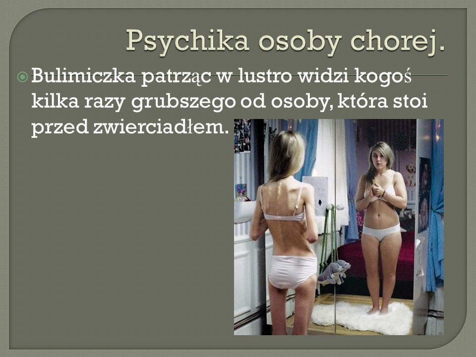 Bulimiczka patrz ą c w lustro widzi kogo ś kilka razy grubszego od osoby, która stoi przed zwierciad ł em.