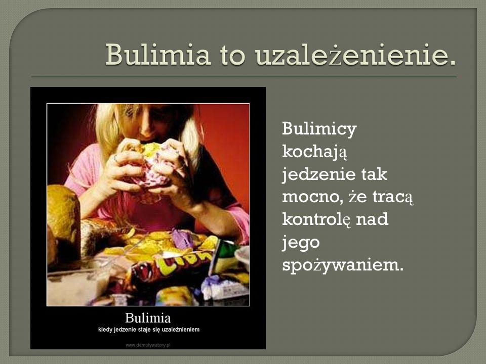 Bulimicy kochaj ą jedzenie tak mocno, ż e trac ą kontrol ę nad jego spo ż ywaniem.