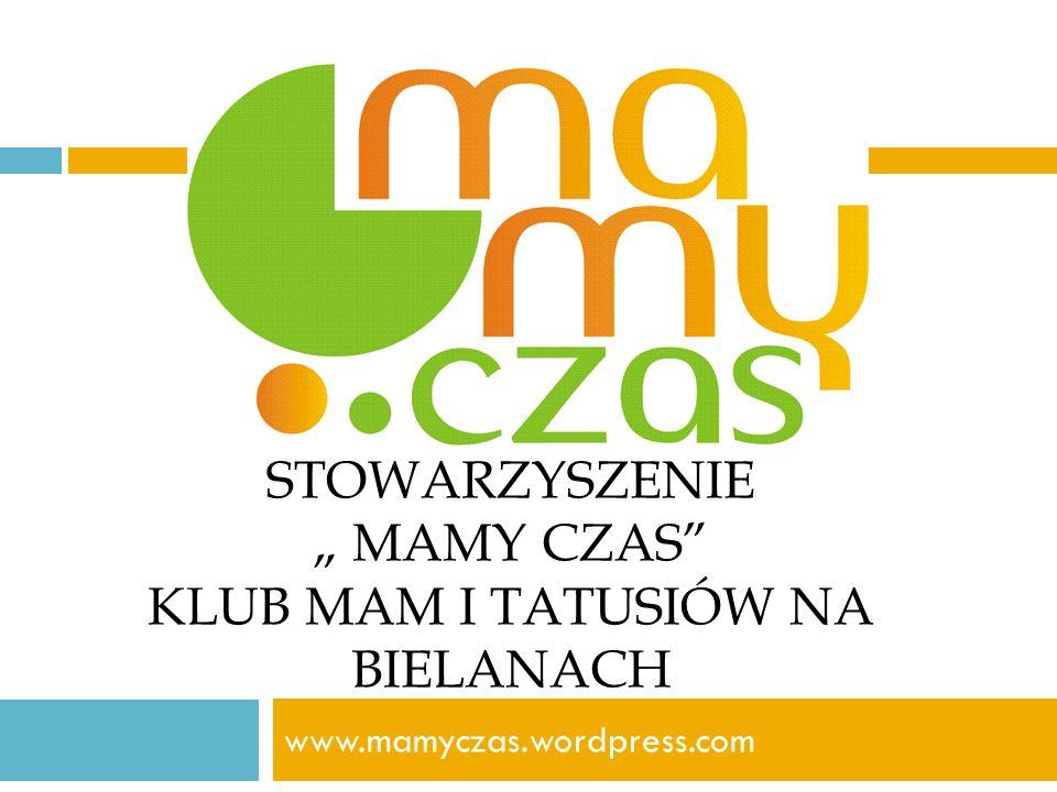STOWARZYSZENIE MAMY CZAS KLUB MAM I TATUSIÓW NA BIELANACH www.mamyczas.wordpress.com