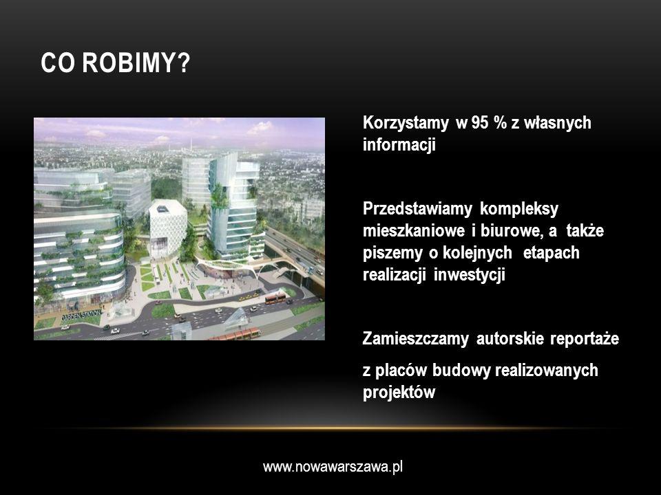 www.nowawarszawa.pl CO ROBIMY? Korzystamy w 95 % z własnych informacji Przedstawiamy kompleksy mieszkaniowe i biurowe, a także piszemy o kolejnych eta