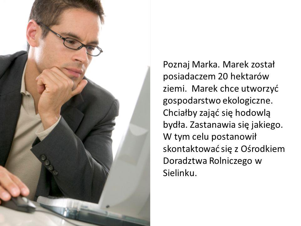 Poznaj Marka Poznaj Marka. Marek został posiadaczem 20 hektarów ziemi. Marek chce utworzyć gospodarstwo ekologiczne. Chciałby zająć się hodowlą bydła.