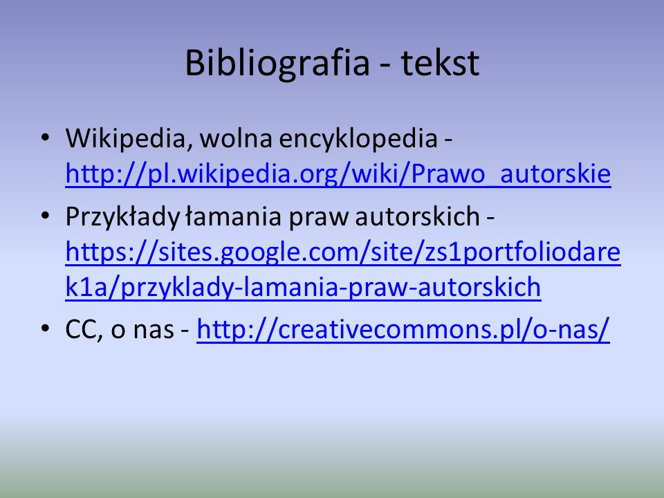 Bibliografia – zdjęcia http://i.wp.pl/a/f/jpeg/28685/ksiazka-prawo- autorskie-sad-think_660x494.jpeg http://i.wp.pl/a/f/jpeg/28685/ksiazka-prawo- autorskie-sad-think_660x494.jpeg http://jarandos.com/wp- content/uploads/2012/09/RadioAntena.jpg http://jarandos.com/wp- content/uploads/2012/09/RadioAntena.jpg http://thinkjudd.com/wp- content/uploads/2013/01/imagem_internet2008.jp g http://thinkjudd.com/wp- content/uploads/2013/01/imagem_internet2008.jp g http://www.krainajacwingow.pl/zdjecia/201203131 3141756263472.jpg http://www.krainajacwingow.pl/zdjecia/201203131 3141756263472.jpg