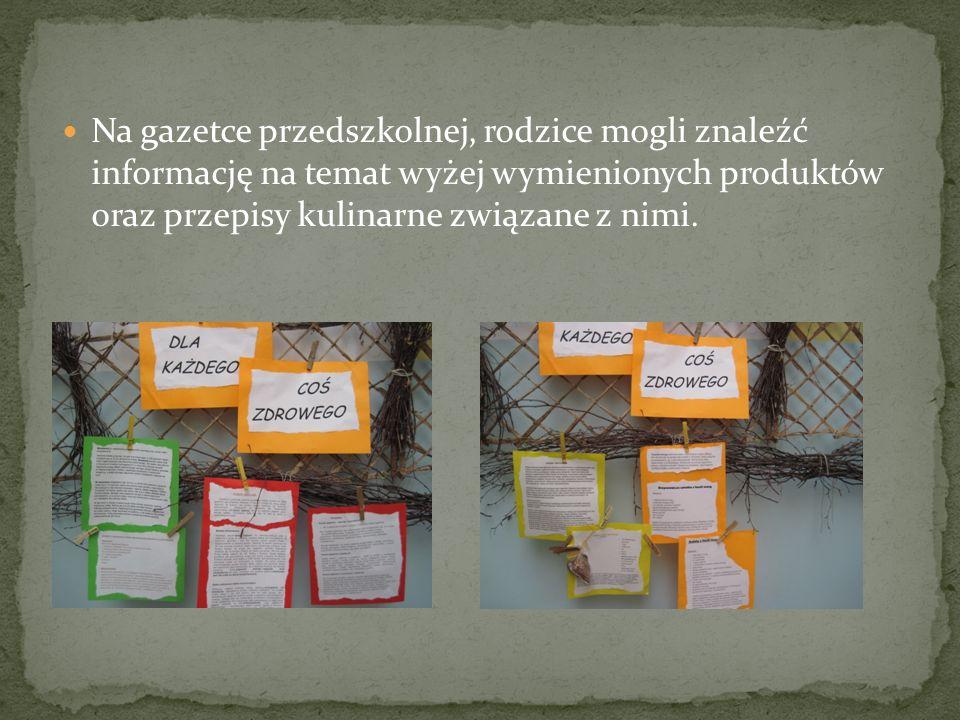 Na gazetce przedszkolnej, rodzice mogli znaleźć informację na temat wyżej wymienionych produktów oraz przepisy kulinarne związane z nimi.