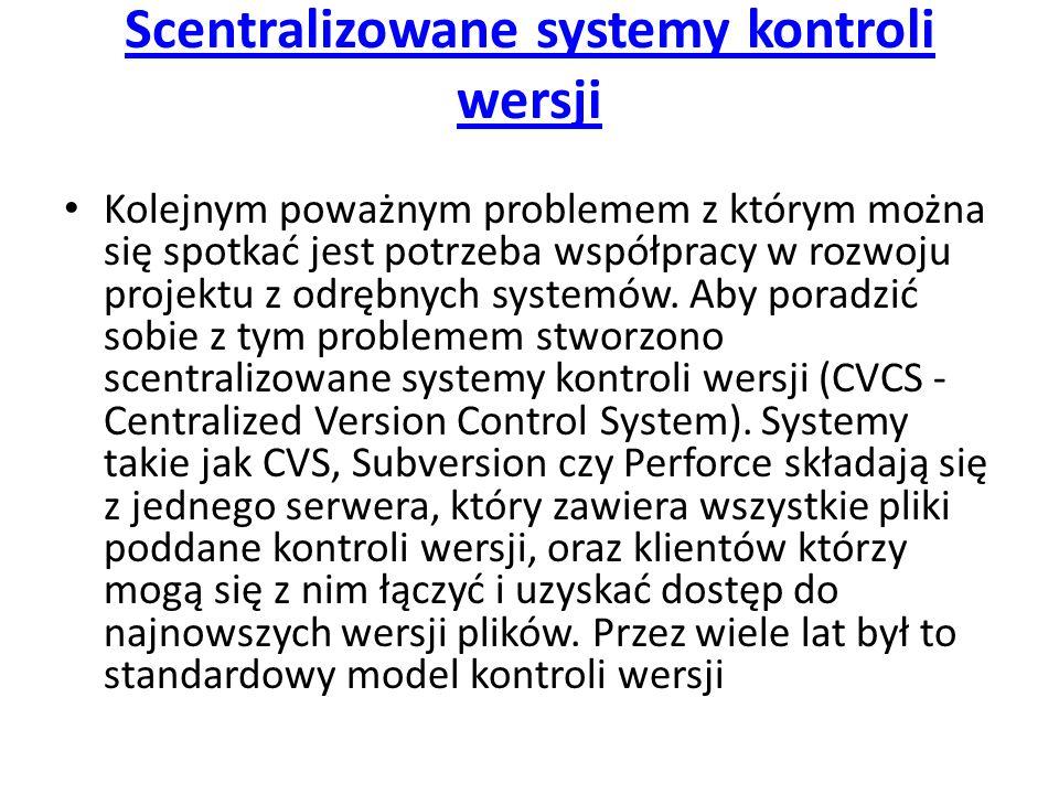 Scentralizowane systemy kontroli wersji Kolejnym poważnym problemem z którym można się spotkać jest potrzeba współpracy w rozwoju projektu z odrębnych