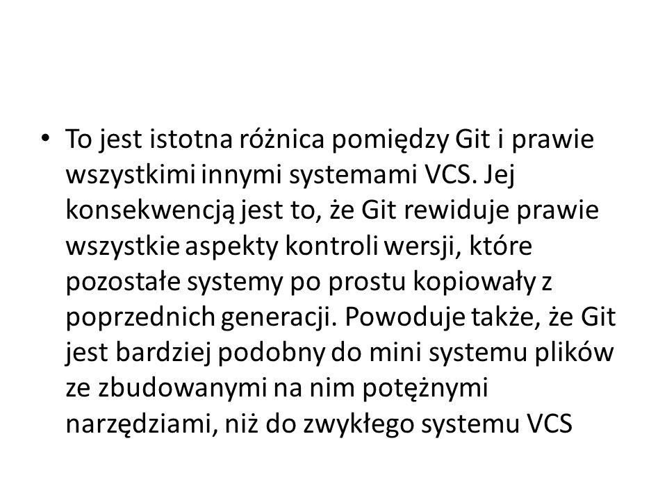 To jest istotna różnica pomiędzy Git i prawie wszystkimi innymi systemami VCS. Jej konsekwencją jest to, że Git rewiduje prawie wszystkie aspekty kont