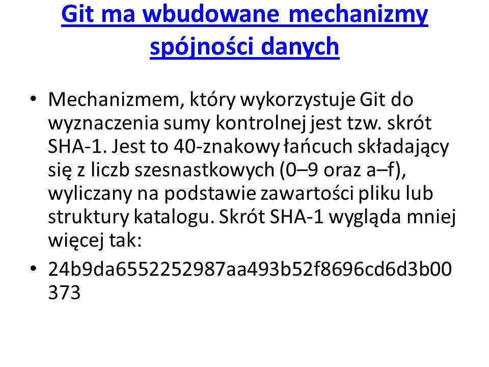 Git ma wbudowane mechanizmy spójności danych Mechanizmem, który wykorzystuje Git do wyznaczenia sumy kontrolnej jest tzw. skrót SHA-1. Jest to 40-znak