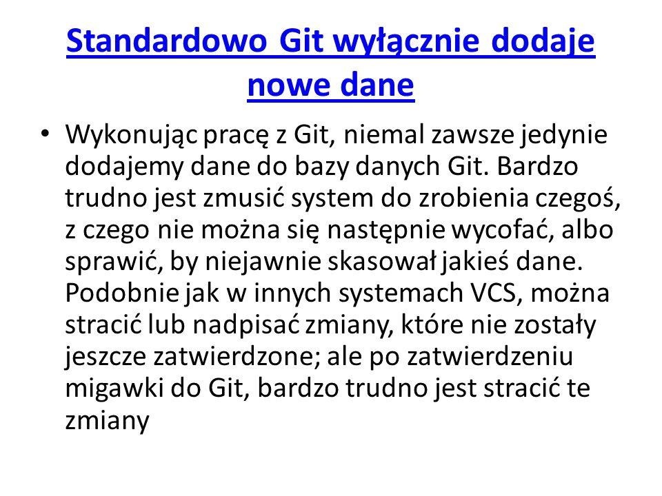 Standardowo Git wyłącznie dodaje nowe dane Wykonując pracę z Git, niemal zawsze jedynie dodajemy dane do bazy danych Git. Bardzo trudno jest zmusić sy