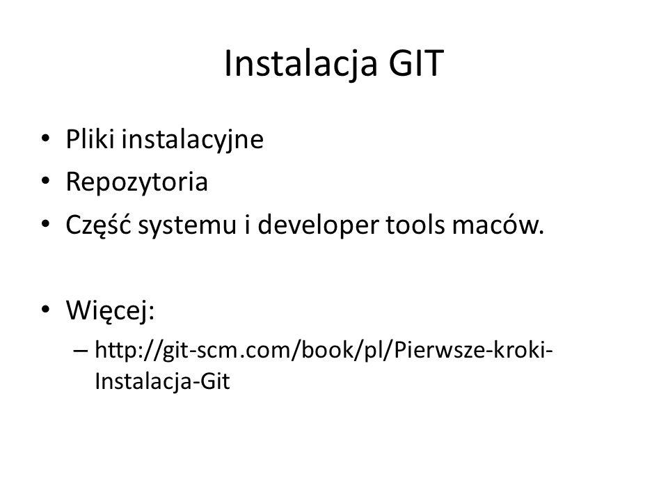 Instalacja GIT Pliki instalacyjne Repozytoria Część systemu i developer tools maców. Więcej: – http://git-scm.com/book/pl/Pierwsze-kroki- Instalacja-G