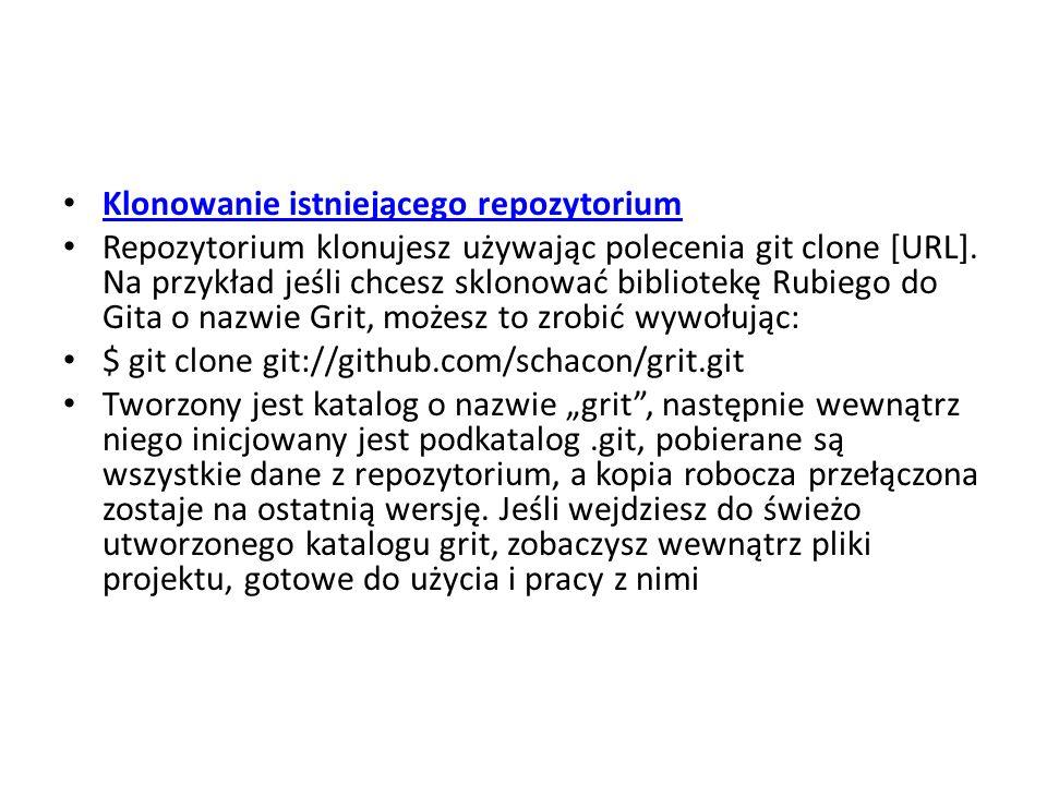 Klonowanie istniejącego repozytorium Repozytorium klonujesz używając polecenia git clone [URL]. Na przykład jeśli chcesz sklonować bibliotekę Rubiego