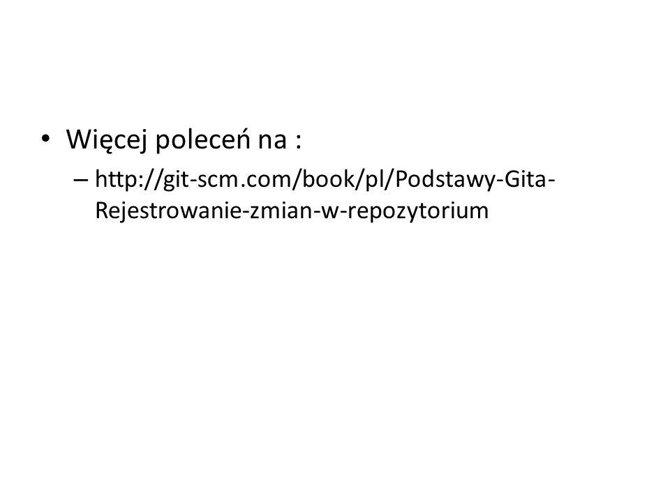 Więcej poleceń na : – http://git-scm.com/book/pl/Podstawy-Gita- Rejestrowanie-zmian-w-repozytorium