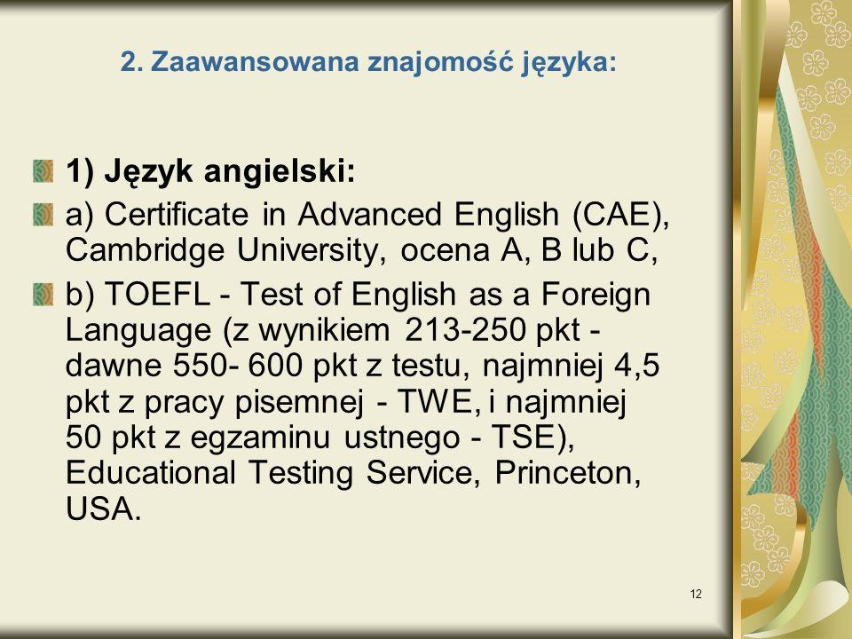 12 2. Zaawansowana znajomość języka: 1) Język angielski: a) Certificate in Advanced English (CAE), Cambridge University, ocena A, B lub C, b) TOEFL -