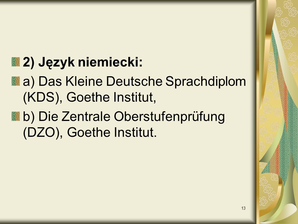 13 2) Język niemiecki: a) Das Kleine Deutsche Sprachdiplom (KDS), Goethe Institut, b) Die Zentrale Oberstufenprüfung (DZO), Goethe Institut.