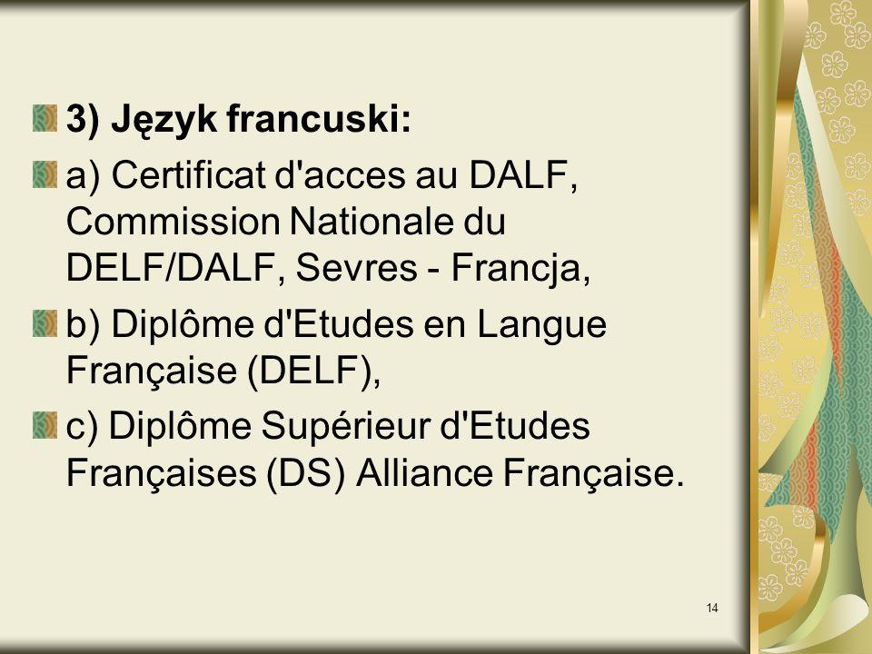 14 3) Język francuski: a) Certificat d acces au DALF, Commission Nationale du DELF/DALF, Sevres - Francja, b) Diplôme d Etudes en Langue Française (DELF), c) Diplôme Supérieur d Etudes Françaises (DS) Alliance Française.