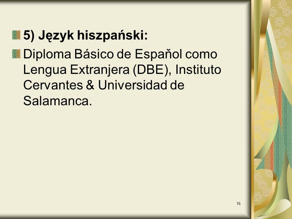 16 5) Język hiszpański: Diploma Básico de Espaňol como Lengua Extranjera (DBE), Instituto Cervantes & Universidad de Salamanca.