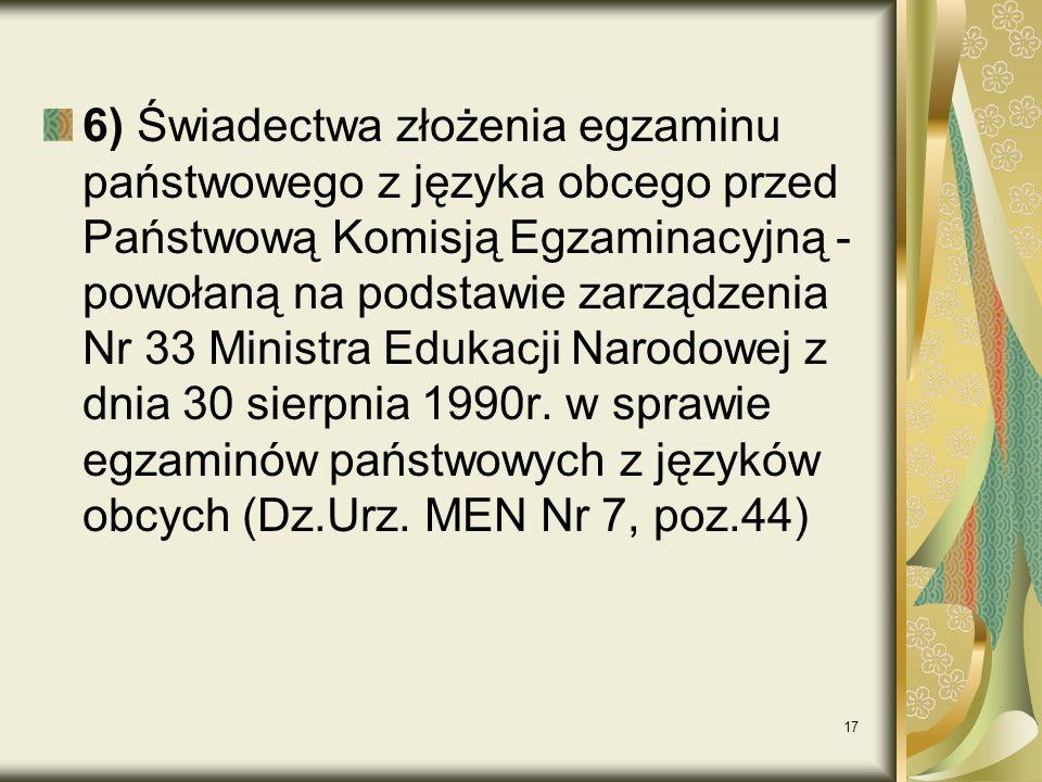 17 6) Świadectwa złożenia egzaminu państwowego z języka obcego przed Państwową Komisją Egzaminacyjną - powołaną na podstawie zarządzenia Nr 33 Ministra Edukacji Narodowej z dnia 30 sierpnia 1990r.
