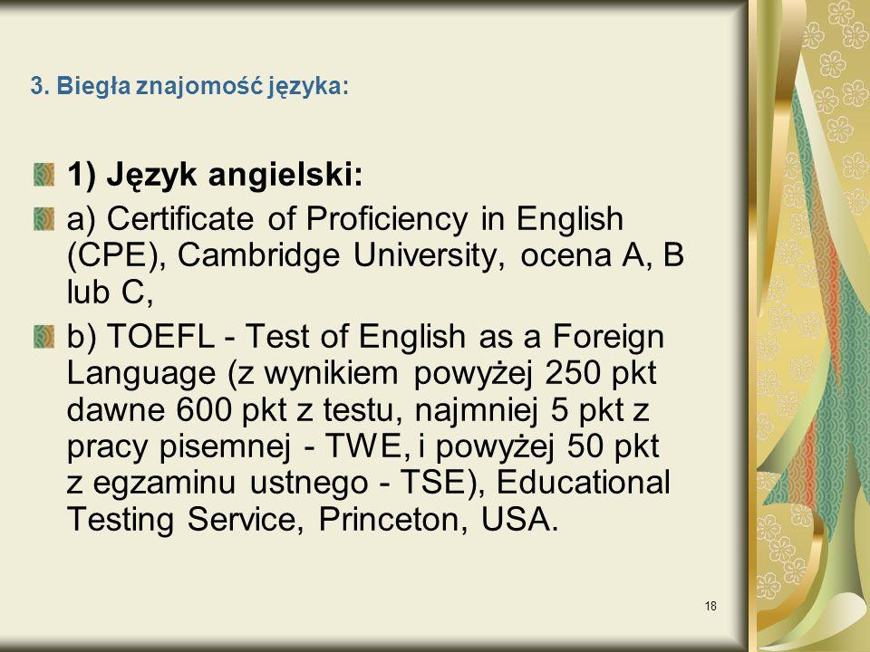 18 3. Biegła znajomość języka: 1) Język angielski: a) Certificate of Proficiency in English (CPE), Cambridge University, ocena A, B lub C, b) TOEFL -
