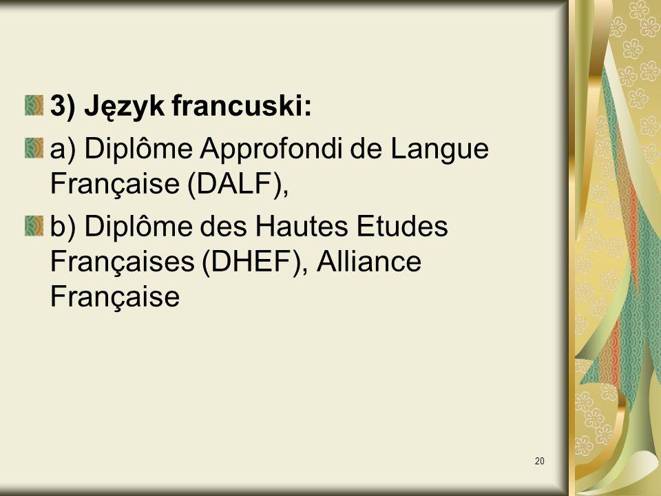 20 3) Język francuski: a) Diplôme Approfondi de Langue Française (DALF), b) Diplôme des Hautes Etudes Françaises (DHEF), Alliance Française