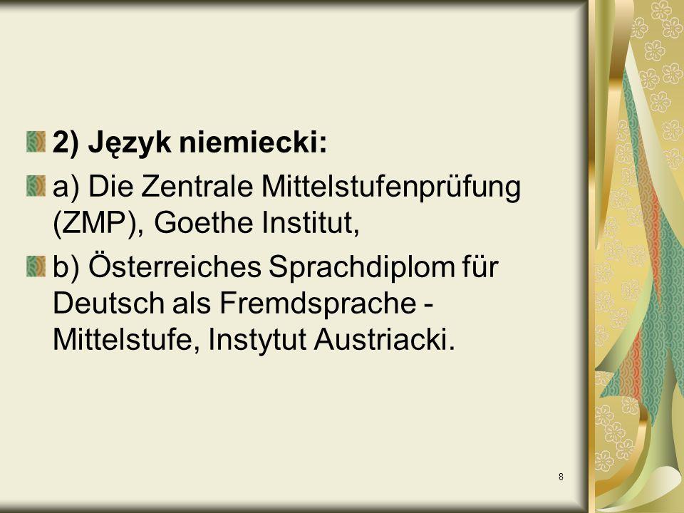 8 2) Język niemiecki: a) Die Zentrale Mittelstufenprüfung (ZMP), Goethe Institut, b) Österreiches Sprachdiplom für Deutsch als Fremdsprache - Mittelstufe, Instytut Austriacki.