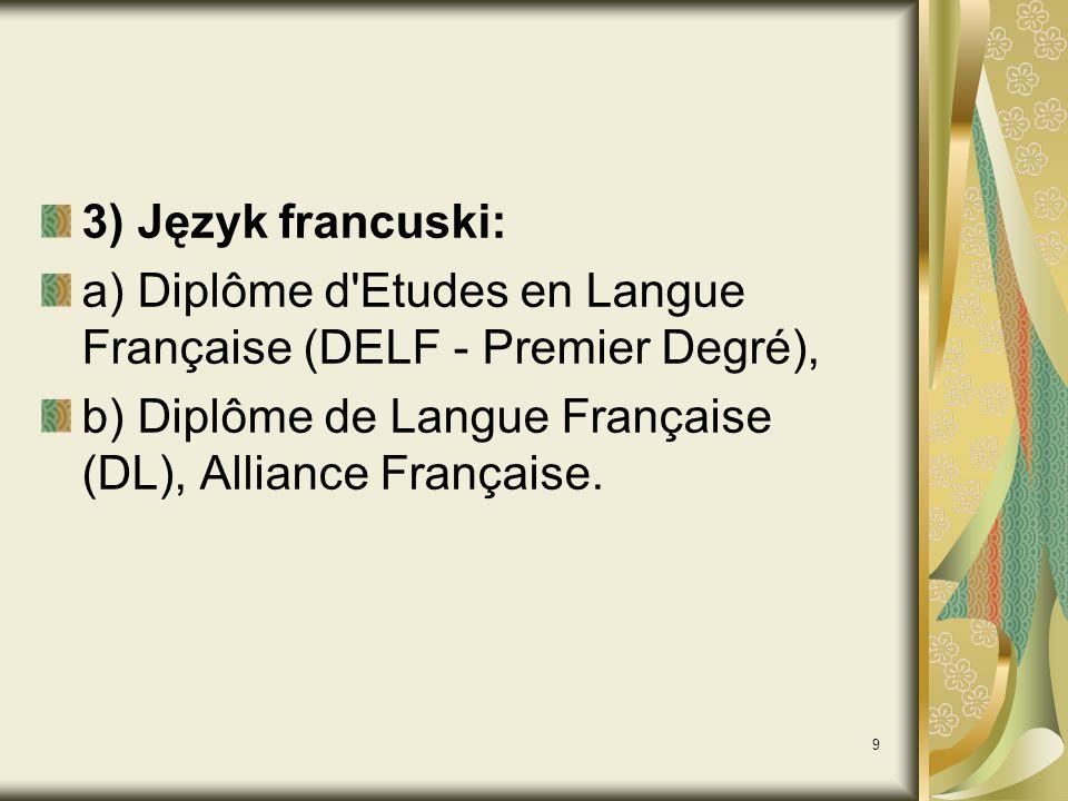 9 3) Język francuski: a) Diplôme d Etudes en Langue Française (DELF - Premier Degré), b) Diplôme de Langue Française (DL), Alliance Française.