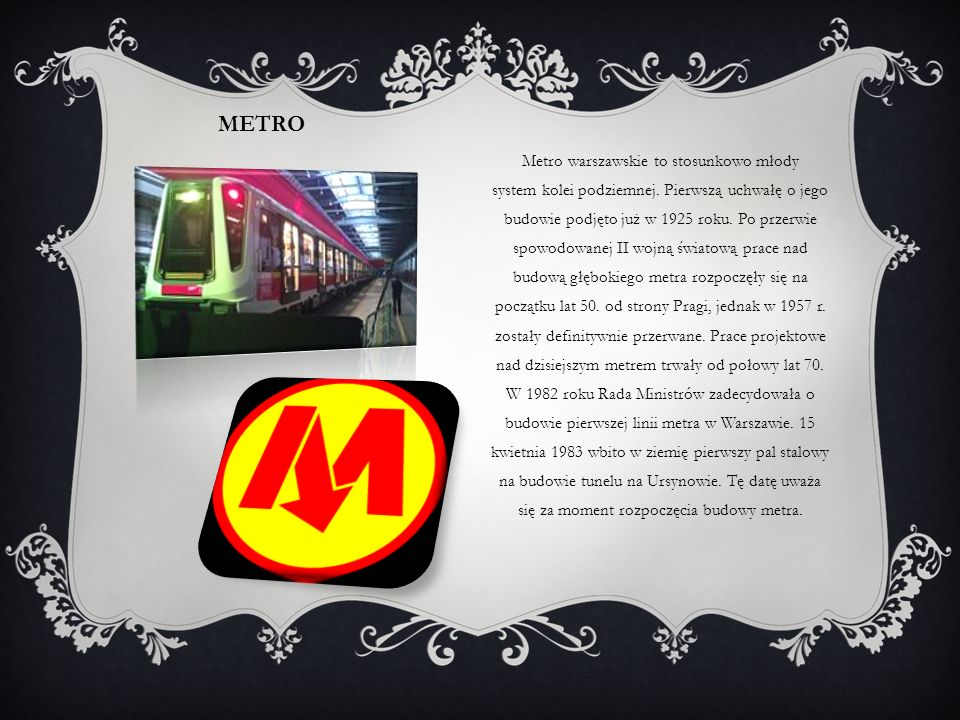 METRO Metro warszawskie to stosunkowo młody system kolei podziemnej. Pierwszą uchwałę o jego budowie podjęto już w 1925 roku. Po przerwie spowodowanej