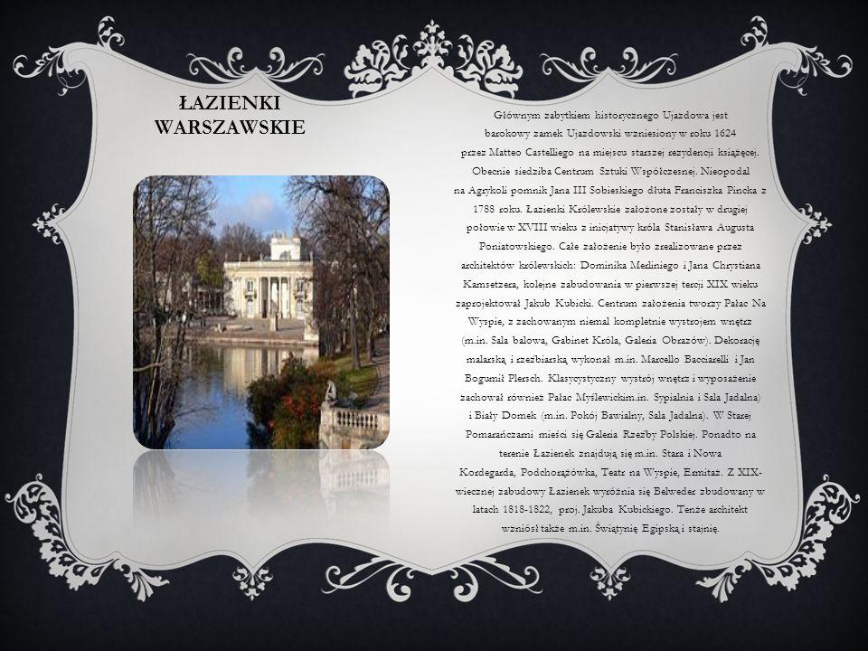 ŁAZIENKI WARSZAWSKIE Głównym zabytkiem historycznego Ujazdowa jest barokowy zamek Ujazdowski wzniesiony w roku 1624 przez Matteo Castelliego na miejsc