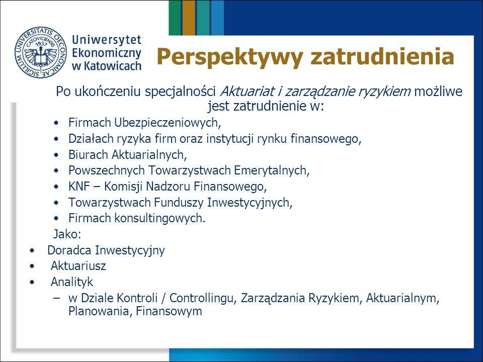 Zdobycie wiedzy z zakresu: Matematyki ubezpieczeniowej Nowoczesnych instrumentów finansowych Metod aktuarialnych Metod wyceny instrumentów ubezpieczeniowych Metod zarządzania ryzykiem Specjalistycznego oprogramowania Absolwent będzie posiadał niezbędną wiedzę matematyczną, statystyczną i ekonometryczną do szacowania ryzyka na rynkach finansowych i ubezpieczeniowych Cel specjalności Aktuariat i zarządzanie ryzykiem