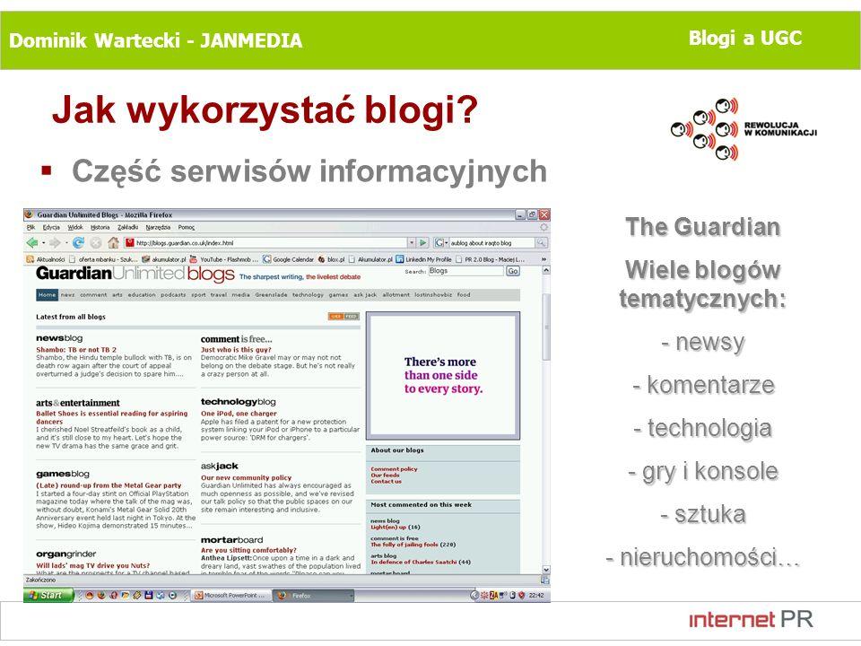 Dominik Wartecki - JANMEDIA Blogi a UGC Jak wykorzystać blogi? Część serwisów informacyjnych The Guardian Wiele blogów tematycznych: - newsy - komenta