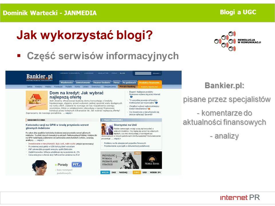 Dominik Wartecki - JANMEDIA Blogi a UGC Jak wykorzystać blogi? Część serwisów informacyjnych Bankier.pl: - pisane przez specjalistów - komentarze do a