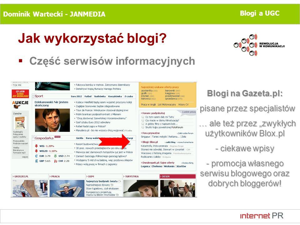 Dominik Wartecki - JANMEDIA Blogi a UGC Jak wykorzystać blogi? Część serwisów informacyjnych Blogi na Gazeta.pl: - pisane przez specjalistów - … ale t