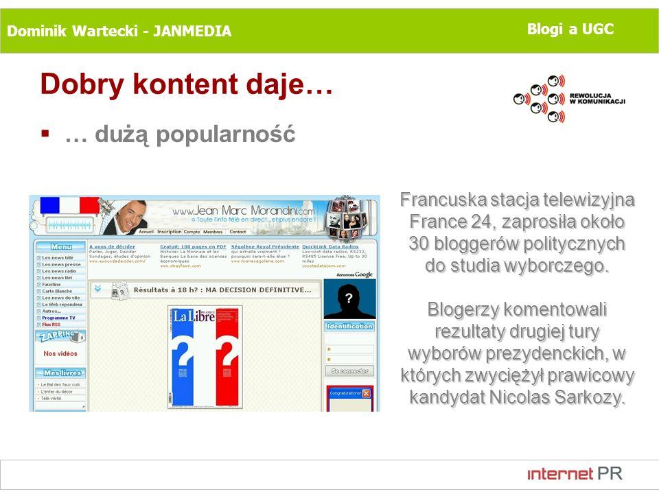 Dominik Wartecki - JANMEDIA Blogi a UGC Dobry kontent daje… … dużą popularność Francuska stacja telewizyjna France 24, zaprosiła około 30 bloggerów po