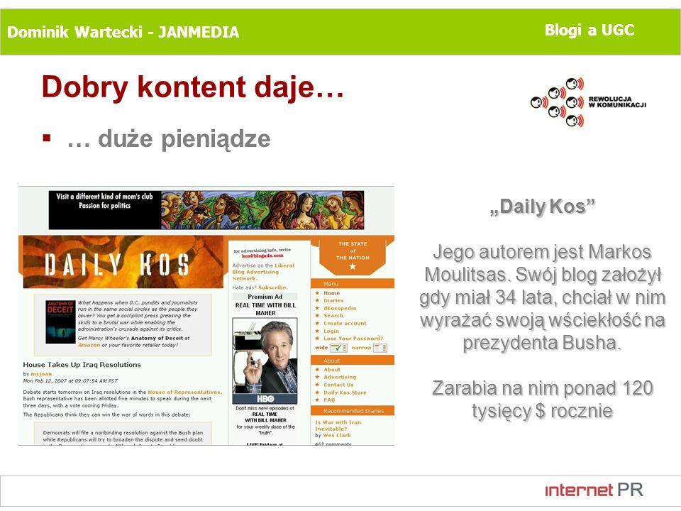 Dominik Wartecki - JANMEDIA Blogi a UGC Dobry kontent daje… … duże pieniądze Daily Kos Jego autorem jest Markos Moulitsas. Swój blog założył gdy miał