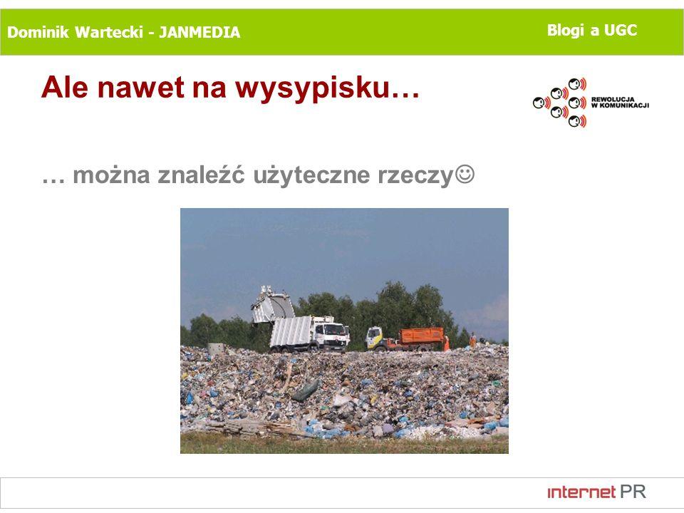 Dominik Wartecki - JANMEDIA Blogi a UGC Ale nawet na wysypisku… … można znaleźć użyteczne rzeczy