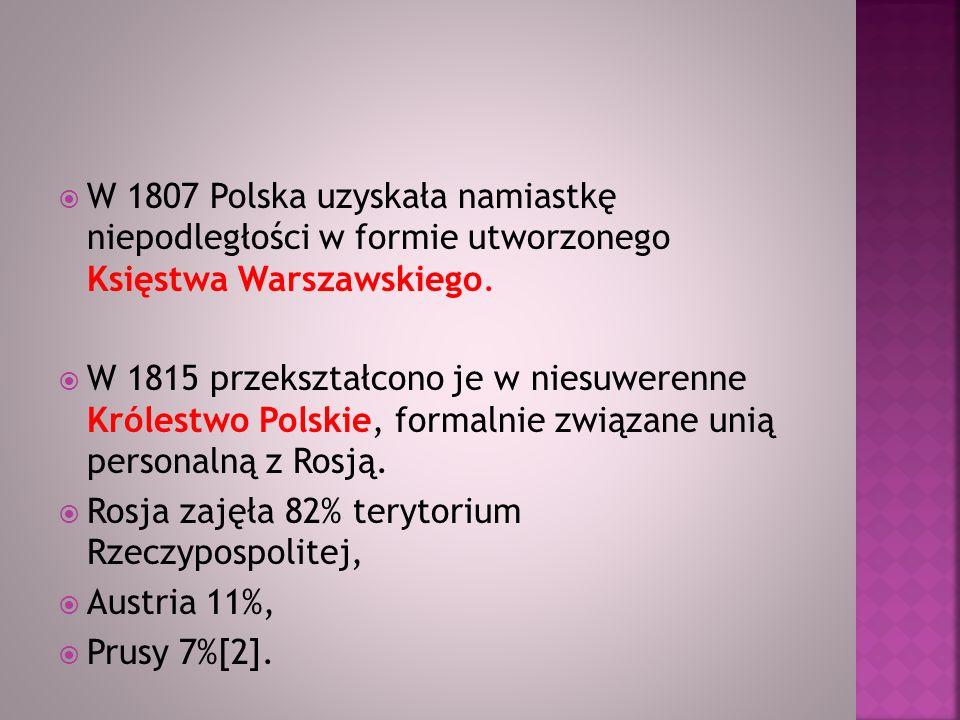 W 1807 Polska uzyskała namiastkę niepodległości w formie utworzonego Księstwa Warszawskiego. W 1815 przekształcono je w niesuwerenne Królestwo Polskie