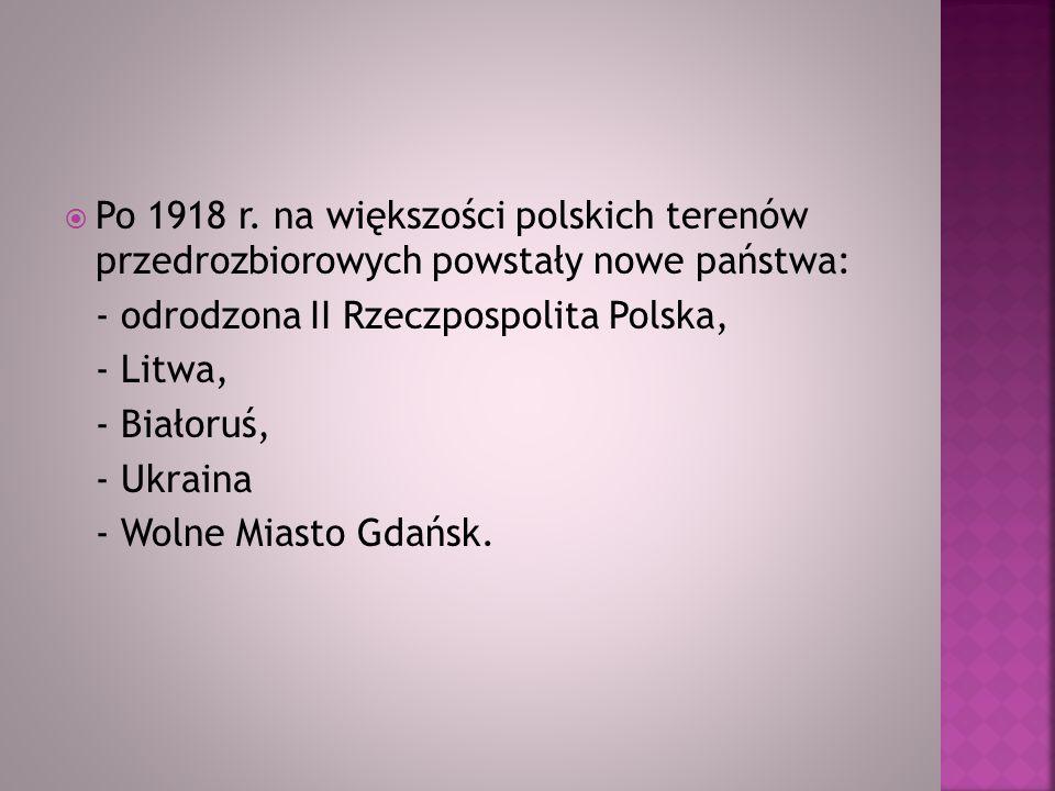 Po 1918 r. na większości polskich terenów przedrozbiorowych powstały nowe państwa: - odrodzona II Rzeczpospolita Polska, - Litwa, - Białoruś, - Ukrain