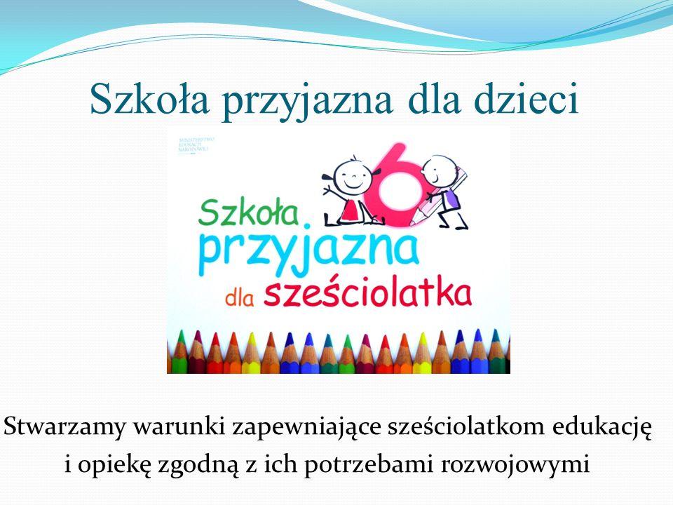 Szkoła przyjazna dla dzieci Stwarzamy warunki zapewniające sześciolatkom edukację i opiekę zgodną z ich potrzebami rozwojowymi
