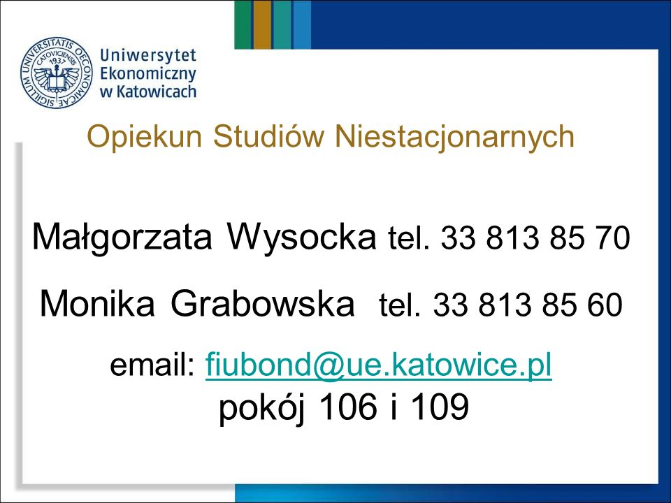 Opiekun Studiów Stacjonarnych Monika Grabowska tel. 33 813 85 60, email: fiubond@ue.katowice.plfiubond@ue.katowice.pl pokój 109