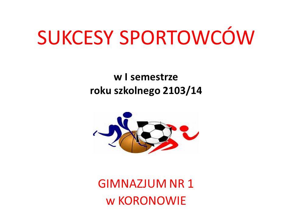 SUKCESY SPORTOWCÓW w I semestrze roku szkolnego 2103/14 GIMNAZJUM NR 1 w KORONOWIE